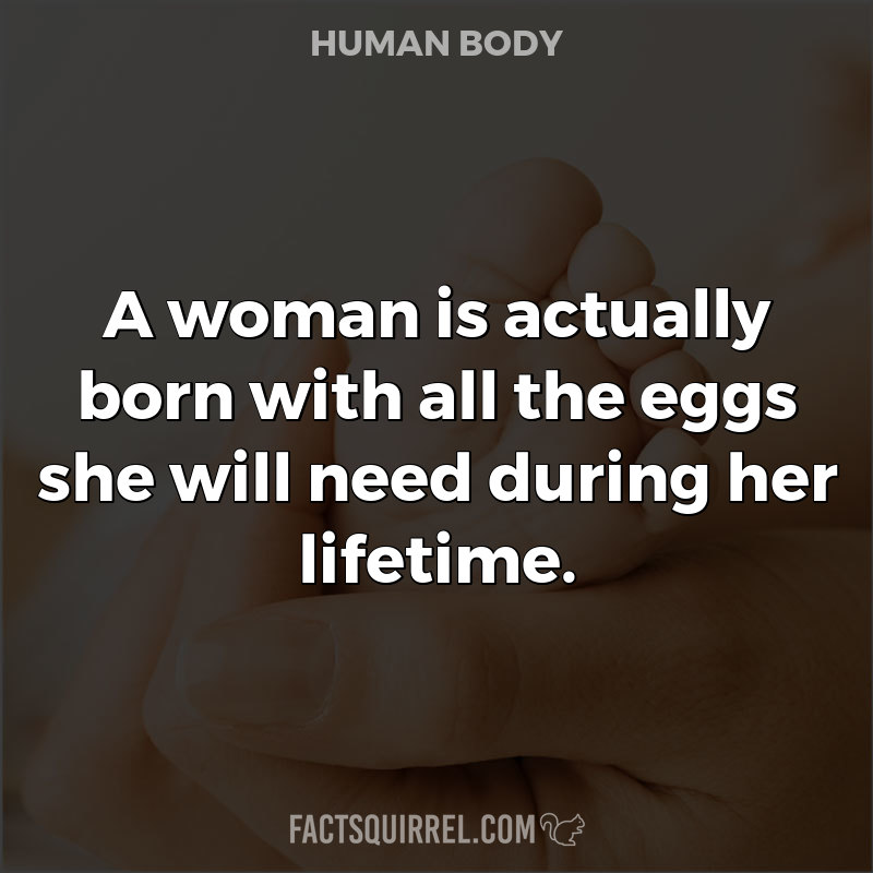A woman is actually born with all the eggs she will need during her
